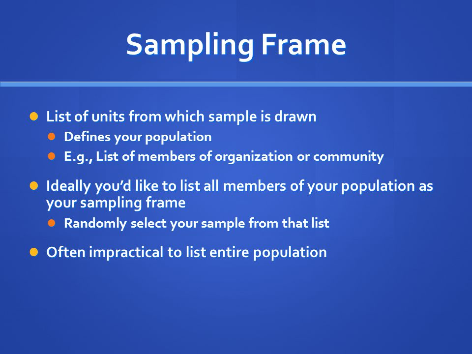 Sampling Frame List of units from which sample is drawn List of units from which sample is drawn Defines your population Defines your population E.g.,