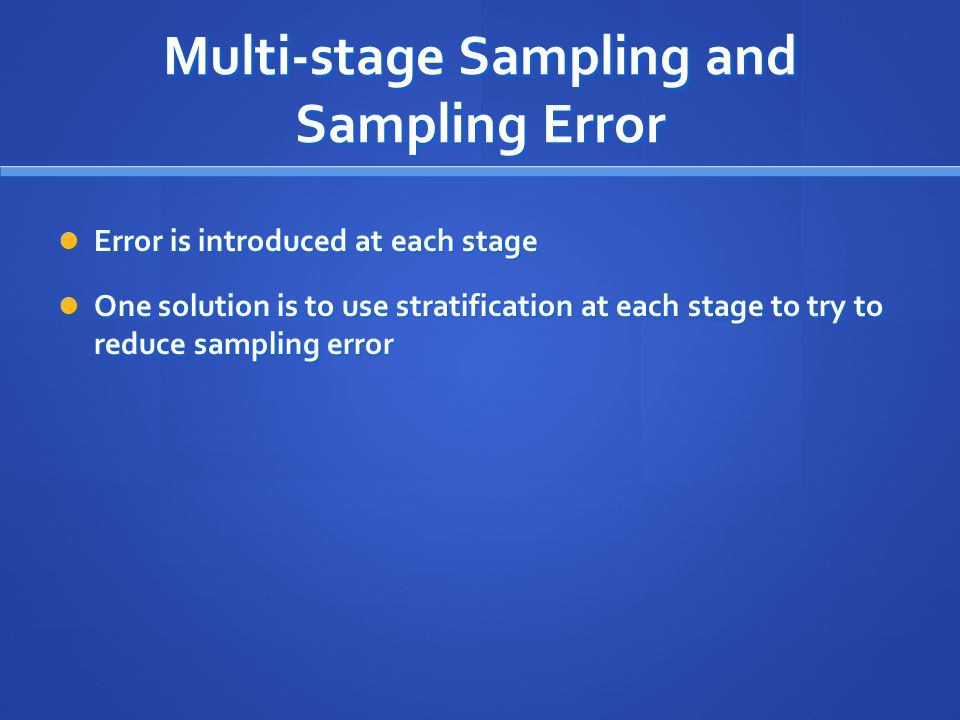 Multi-stage Sampling and Sampling Error Error is introduced at each stage Error is introduced at each stage One solution is to use stratification at e