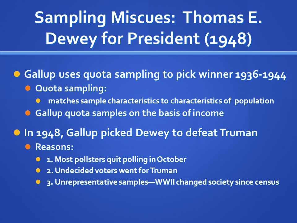 Sampling Miscues: Thomas E. Dewey for President (1948) Gallup uses quota sampling to pick winner 1936-1944 Gallup uses quota sampling to pick winner 1