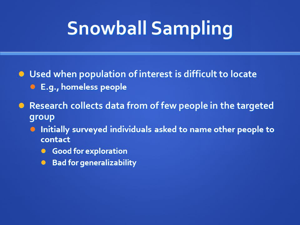 Snowball Sampling Used when population of interest is difficult to locate Used when population of interest is difficult to locate E.g., homeless peopl