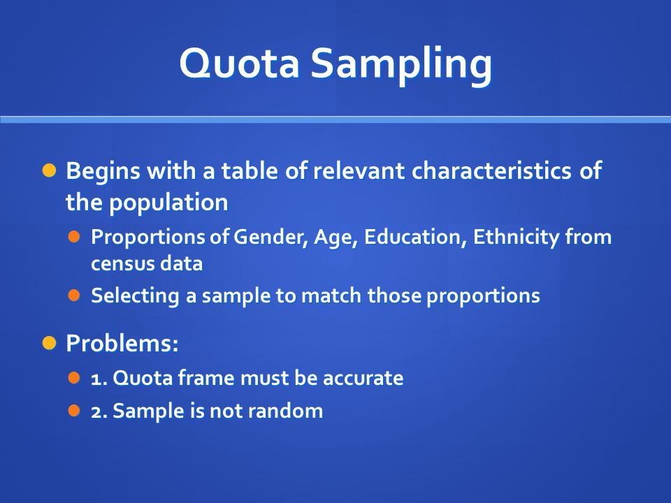Quota Sampling Begins with a table of relevant characteristics of the population Begins with a table of relevant characteristics of the population Pro