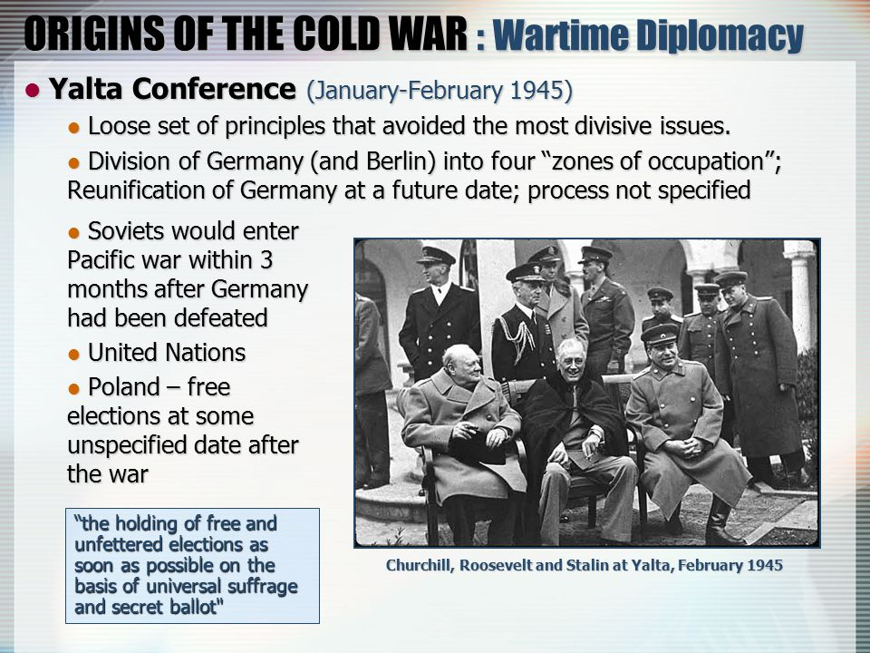 ORIGINS OF THE COLD WAR : Wartime Diplomacy Yalta Conference (January-February 1945) Yalta Conference (January-February 1945) Loose set of principles that avoided the most divisive issues.