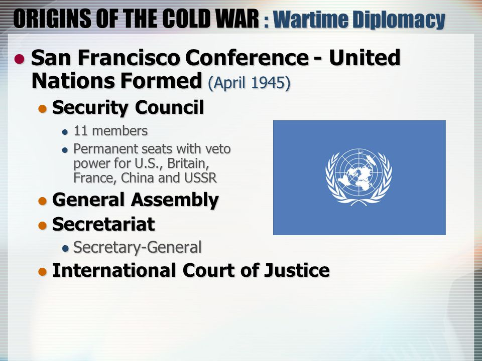 ORIGINS OF THE COLD WAR : Wartime Diplomacy San Francisco Conference - United Nations Formed (April 1945) San Francisco Conference - United Nations Formed (April 1945) Security Council Security Council 11 members 11 members Permanent seats with veto power for U.S., Britain, France, China and USSR Permanent seats with veto power for U.S., Britain, France, China and USSR General Assembly General Assembly Secretariat Secretariat Secretary-General Secretary-General International Court of Justice International Court of Justice