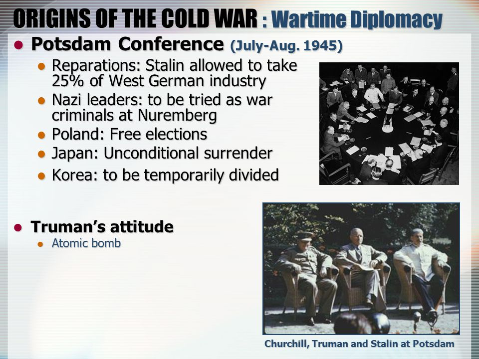 ORIGINS OF THE COLD WAR : Wartime Diplomacy Potsdam Conference (July-Aug. 1945) Potsdam Conference (July-Aug. 1945) Reparations: Stalin allowed to tak