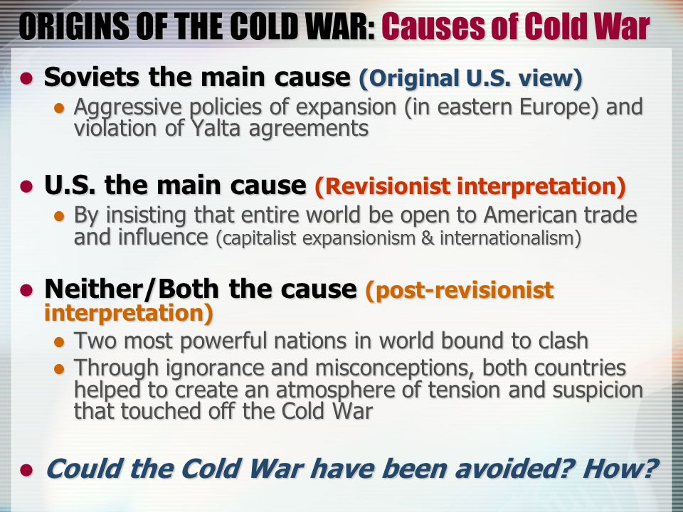 ORIGINS OF THE COLD WAR: Causes of Cold War Soviets the main cause (Original U.S.