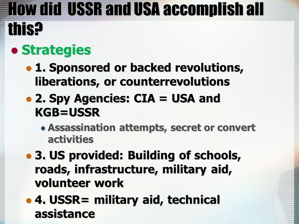 How did USSR and USA accomplish all this? Strategies Strategies 1. Sponsored or backed revolutions, liberations, or counterrevolutions 1. Sponsored or