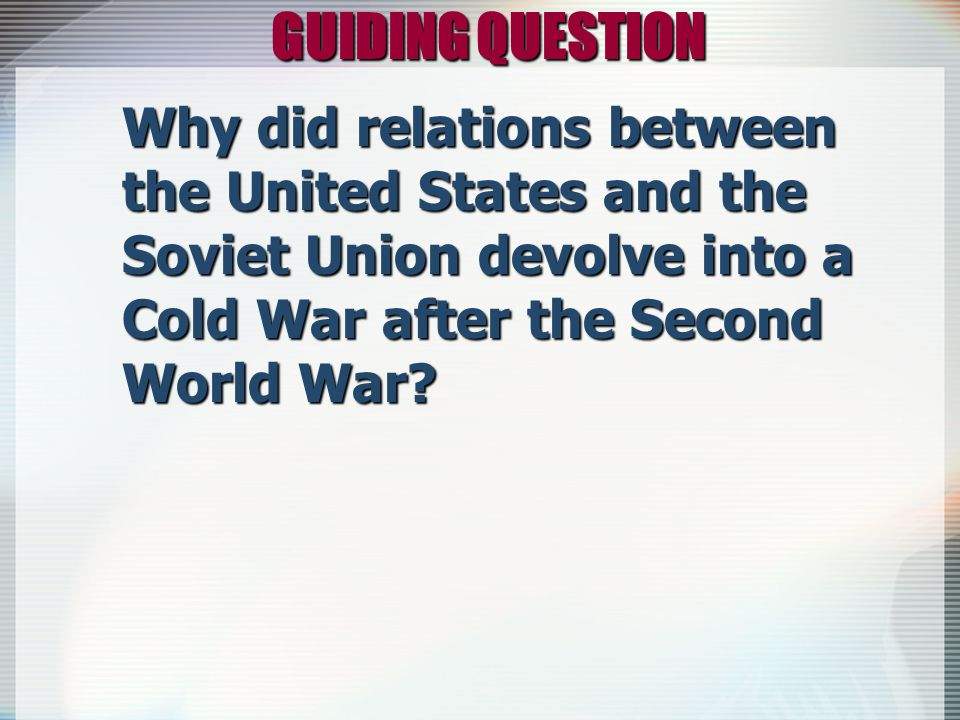 GUIDING QUESTION Why did relations between the United States and the Soviet Union devolve into a Cold War after the Second World War