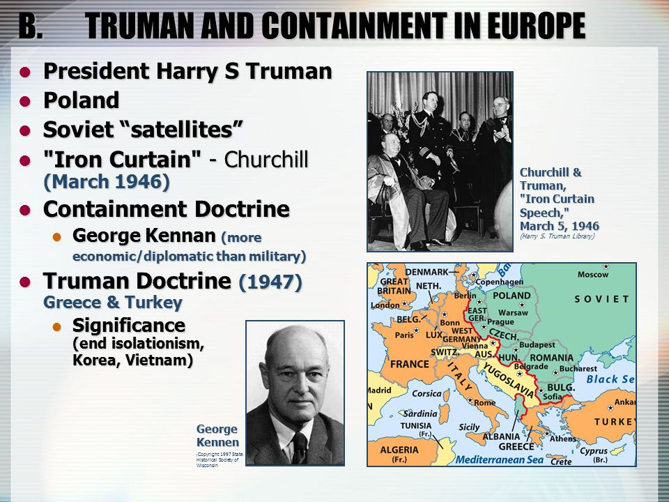 B.TRUMAN AND CONTAINMENT IN EUROPE President Harry S Truman President Harry S Truman Poland Poland Soviet satellites Soviet satellites Iron Curtain - Churchill (March 1946) Iron Curtain - Churchill (March 1946) Containment Doctrine Containment Doctrine George Kennan (more economic/diplomatic than military) George Kennan (more economic/diplomatic than military) Truman Doctrine (1947) Greece & Turkey Truman Doctrine (1947) Greece & Turkey Significance (end isolationism, Korea, Vietnam) Significance (end isolationism, Korea, Vietnam) Churchill & Truman, Iron Curtain Speech, March 5, 1946 (Harry S.