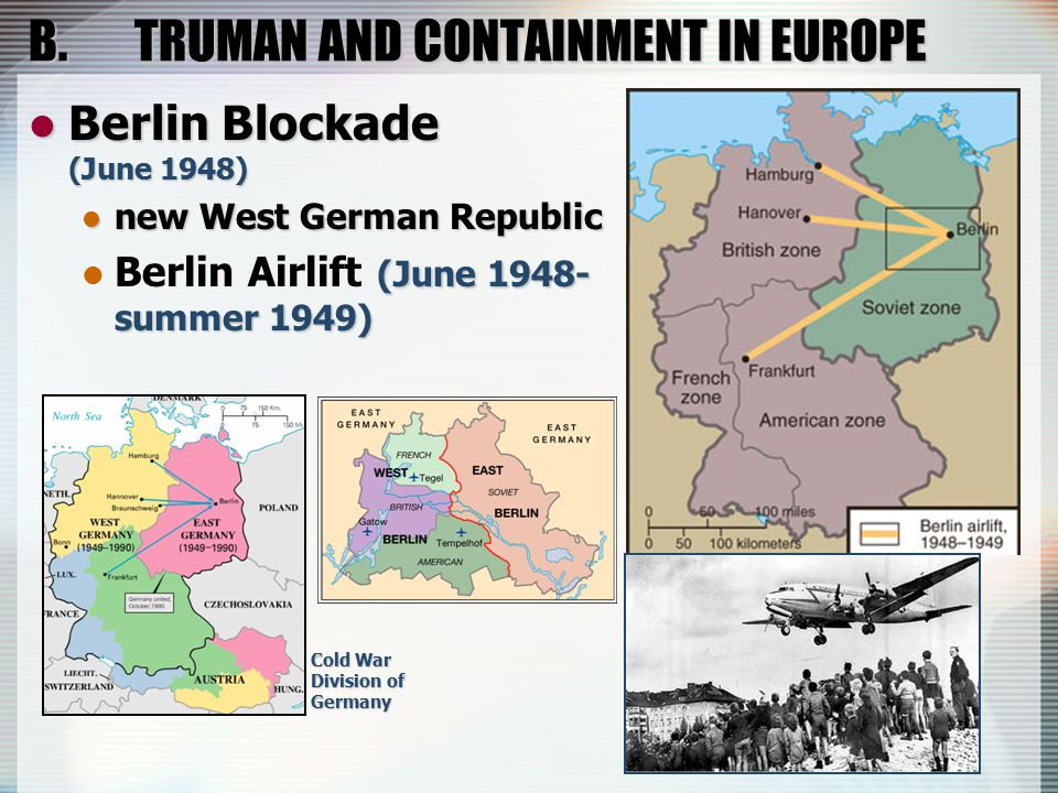 B.TRUMAN AND CONTAINMENT IN EUROPE Berlin Blockade (June 1948) Berlin Blockade (June 1948) new West German Republic new West German Republic (June 194