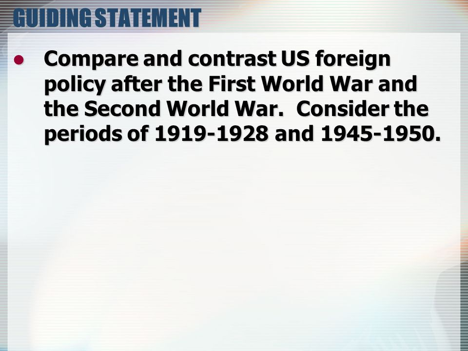 GUIDING STATEMENT Compare and contrast US foreign policy after the First World War and the Second World War. Consider the periods of 1919-1928 and 194
