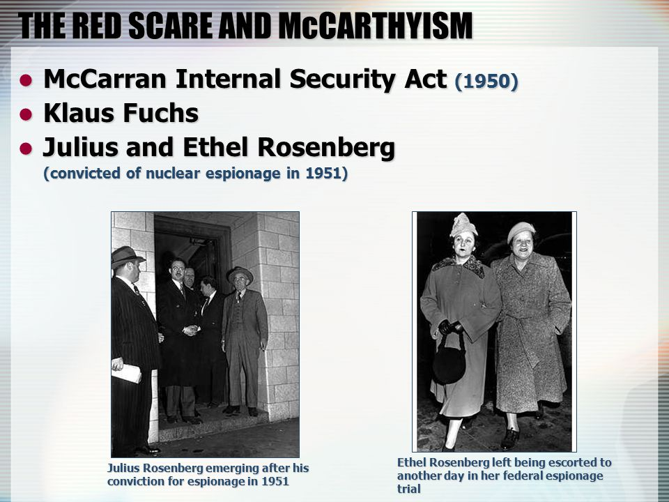 THE RED SCARE AND McCARTHYISM McCarran Internal Security Act (1950) McCarran Internal Security Act (1950) Klaus Fuchs Klaus Fuchs Julius and Ethel Rosenberg Julius and Ethel Rosenberg (convicted of nuclear espionage in 1951) Julius Rosenberg emerging after his conviction for espionage in 1951 Ethel Rosenberg left being escorted to another day in her federal espionage trial