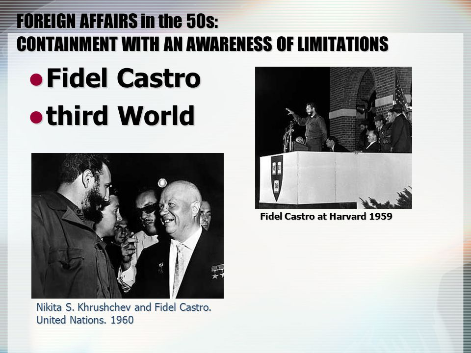 FOREIGN AFFAIRS in the 50s: CONTAINMENT WITH AN AWARENESS OF LIMITATIONS Fidel Castro Fidel Castro third World third World Fidel Castro at Harvard 1959 Nikita S.