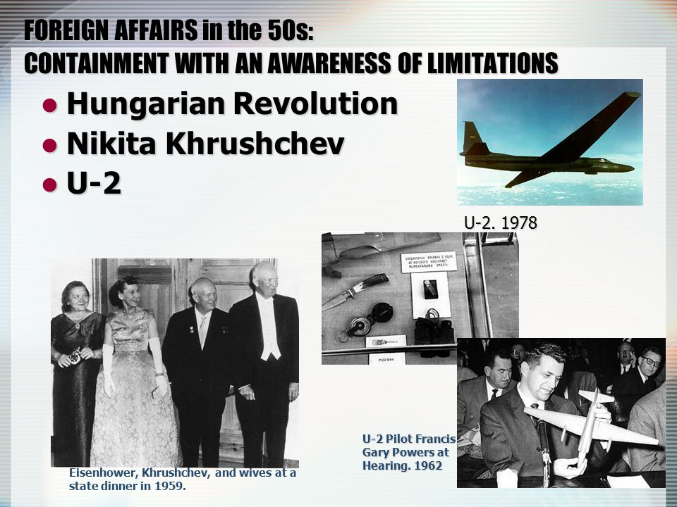 FOREIGN AFFAIRS in the 50s: CONTAINMENT WITH AN AWARENESS OF LIMITATIONS Hungarian Revolution Hungarian Revolution Nikita Khrushchev Nikita Khrushchev