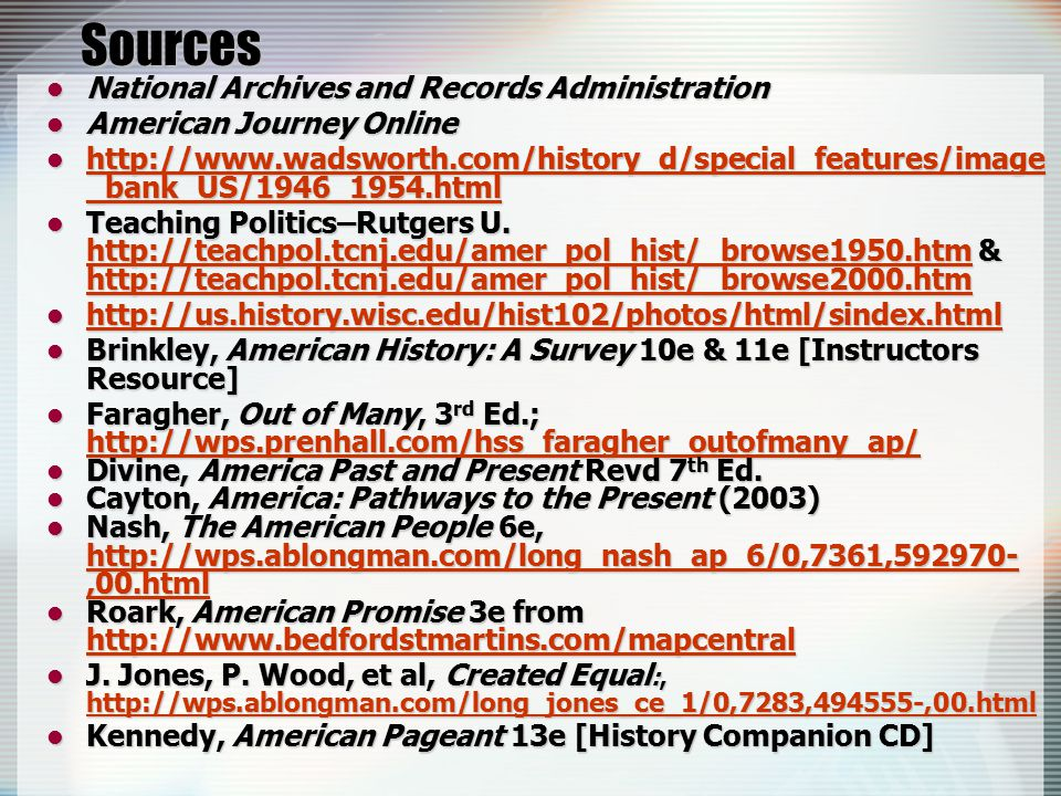 Sources National Archives and Records Administration National Archives and Records Administration American Journey Online American Journey Online http://www.wadsworth.com/history_d/special_features/image _bank_US/1946_1954.html http://www.wadsworth.com/history_d/special_features/image _bank_US/1946_1954.html http://www.wadsworth.com/history_d/special_features/image _bank_US/1946_1954.html http://www.wadsworth.com/history_d/special_features/image _bank_US/1946_1954.html Teaching Politics–Rutgers U.