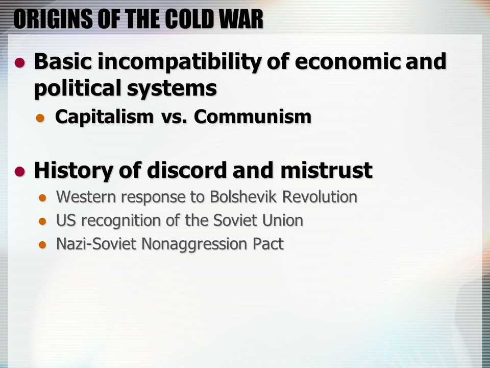 ORIGINS OF THE COLD WAR Basic incompatibility of economic and political systems Basic incompatibility of economic and political systems Capitalism vs.