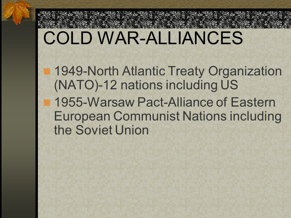 COLD WAR-ALLIANCES 1949-North Atlantic Treaty Organization (NATO)-12 nations including US 1955-Warsaw Pact-Alliance of Eastern European Communist Nati