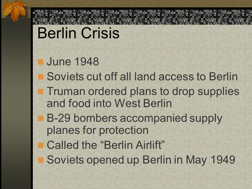 Berlin Crisis June 1948 Soviets cut off all land access to Berlin Truman ordered plans to drop supplies and food into West Berlin B-29 bombers accompanied supply planes for protection Called the Berlin Airlift Soviets opened up Berlin in May 1949