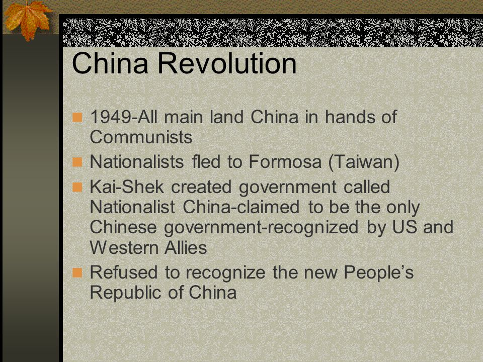 China Revolution 1949-All main land China in hands of Communists Nationalists fled to Formosa (Taiwan) Kai-Shek created government called Nationalist China-claimed to be the only Chinese government-recognized by US and Western Allies Refused to recognize the new People's Republic of China