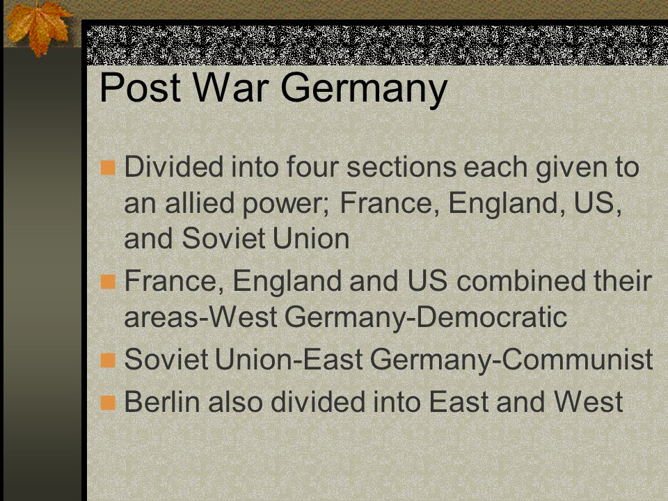 Post War Germany Divided into four sections each given to an allied power; France, England, US, and Soviet Union France, England and US combined their areas-West Germany-Democratic Soviet Union-East Germany-Communist Berlin also divided into East and West