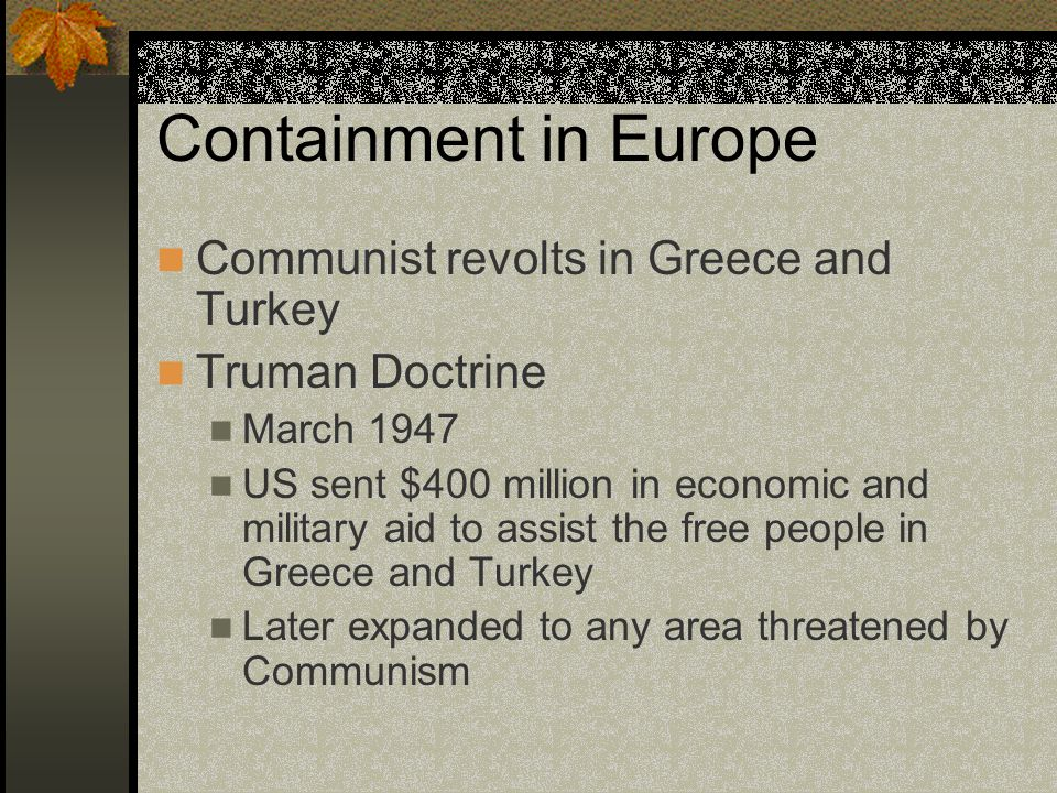 Containment in Europe Communist revolts in Greece and Turkey Truman Doctrine March 1947 US sent $400 million in economic and military aid to assist th