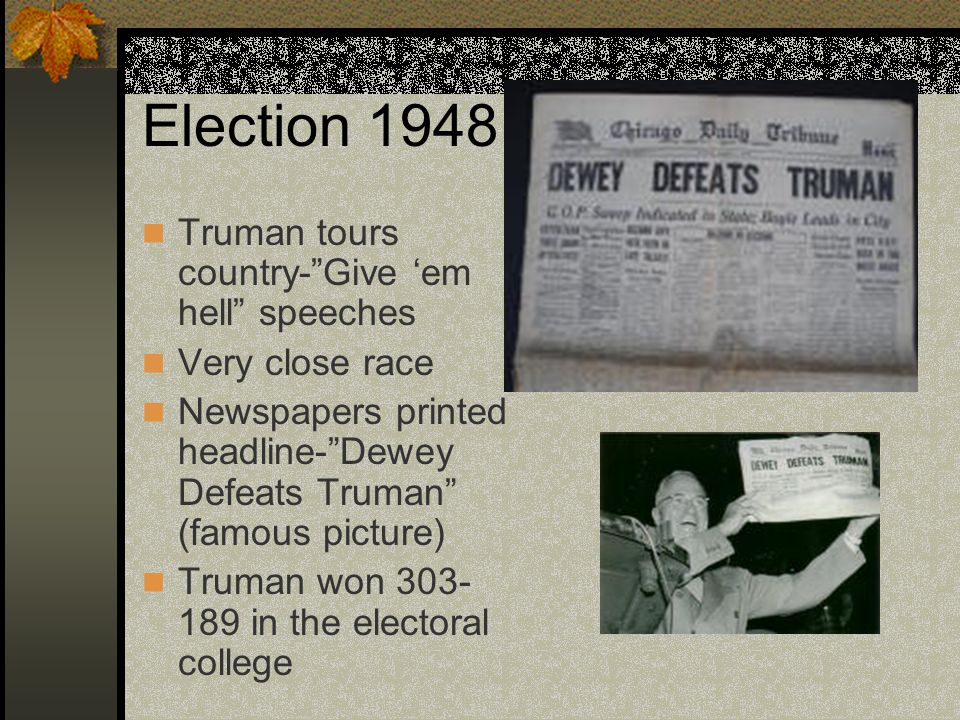 Election 1948 Truman tours country- Give 'em hell speeches Very close race Newspapers printed headline- Dewey Defeats Truman (famous picture) Truman won 303- 189 in the electoral college