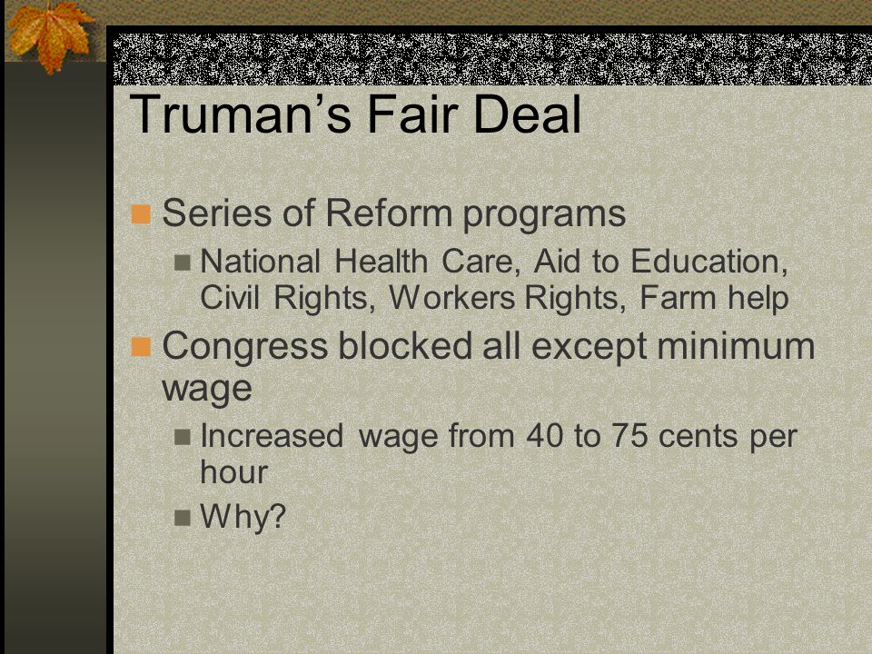 Truman's Fair Deal Series of Reform programs National Health Care, Aid to Education, Civil Rights, Workers Rights, Farm help Congress blocked all except minimum wage Increased wage from 40 to 75 cents per hour Why