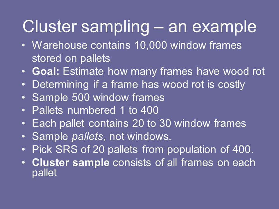 Cluster sampling – an example Warehouse contains 10,000 window frames stored on pallets Goal: Estimate how many frames have wood rot Determining if a frame has wood rot is costly Sample 500 window frames Pallets numbered 1 to 400 Each pallet contains 20 to 30 window frames Sample pallets, not windows.