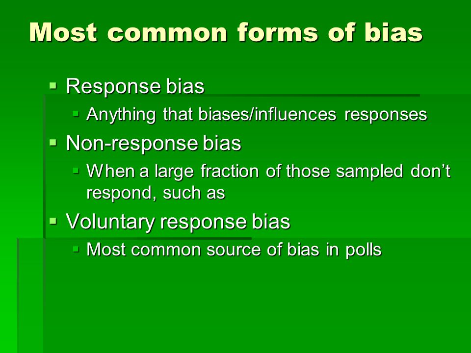 Most common forms of bias  Response bias  Anything that biases/influences responses  Non-response bias  When a large fraction of those sampled don't respond, such as  Voluntary response bias  Most common source of bias in polls