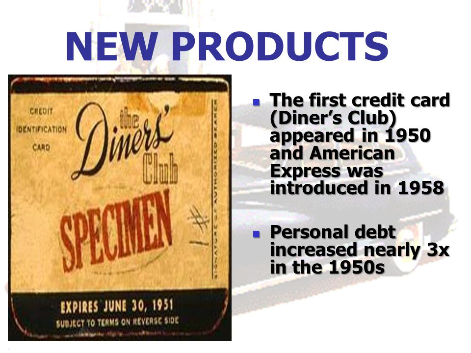 NEW PRODUCTS The first credit card (Diner's Club) appeared in 1950 and American Express was introduced in 1958 The first credit card (Diner's Club) appeared in 1950 and American Express was introduced in 1958 Personal debt increased nearly 3x in the 1950s Personal debt increased nearly 3x in the 1950s
