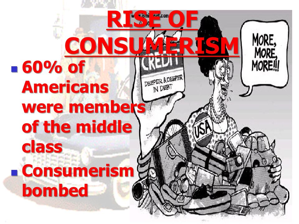 RISE OF CONSUMERISM 60% of Americans were members of the middle class 60% of Americans were members of the middle class Consumerism bombed Consumerism bombed