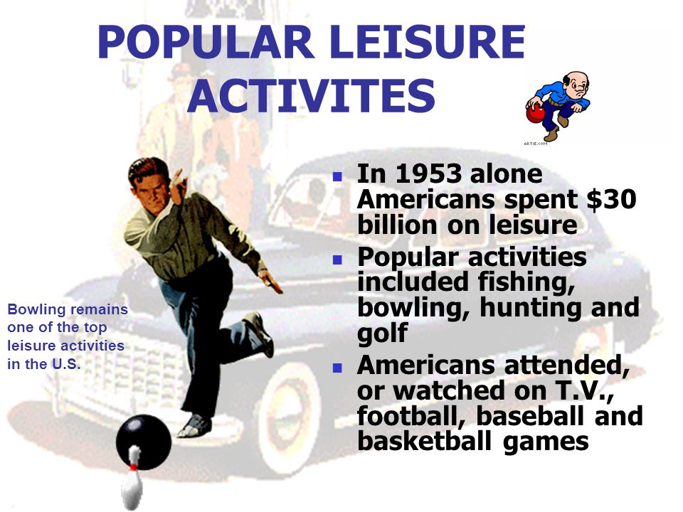 POPULAR LEISURE ACTIVITES In 1953 alone Americans spent $30 billion on leisure Popular activities included fishing, bowling, hunting and golf Americans attended, or watched on T.V., football, baseball and basketball games Bowling remains one of the top leisure activities in the U.S.