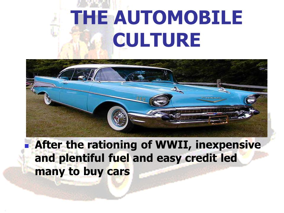 THE AUTOMOBILE CULTURE After the rationing of WWII, inexpensive and plentiful fuel and easy credit led many to buy cars