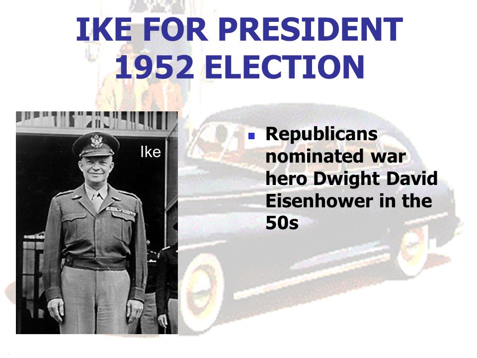 IKE FOR PRESIDENT 1952 ELECTION Republicans nominated war hero Dwight David Eisenhower in the 50s Ike