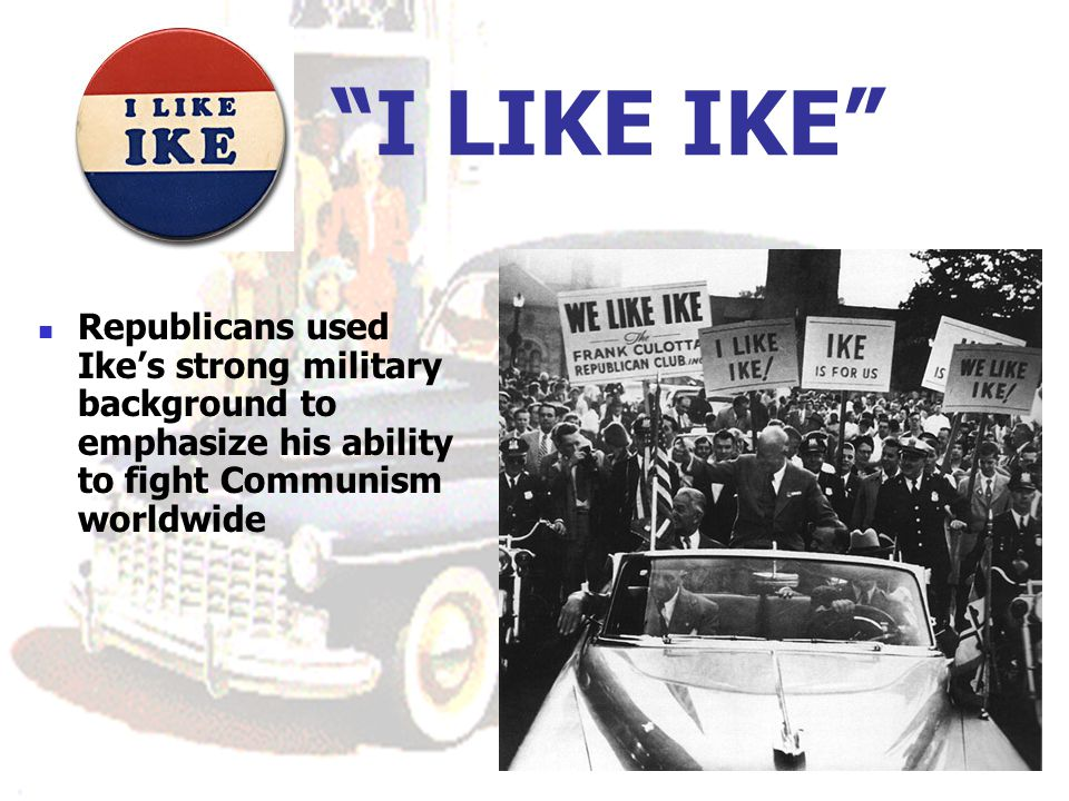 I LIKE IKE Republicans used Ike's strong military background to emphasize his ability to fight Communism worldwide