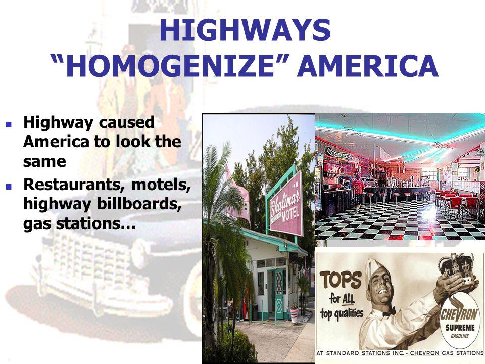 HIGHWAYS HOMOGENIZE AMERICA Highway caused America to look the same Restaurants, motels, highway billboards, gas stations…