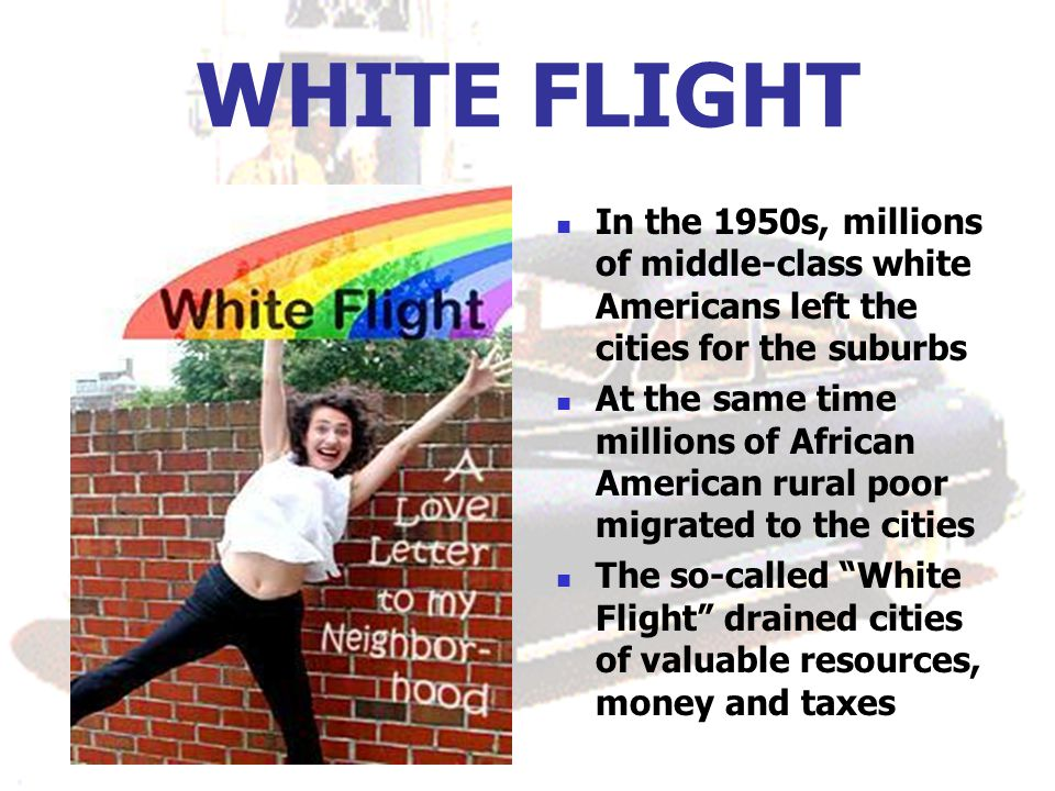WHITE FLIGHT In the 1950s, millions of middle-class white Americans left the cities for the suburbs At the same time millions of African American rural poor migrated to the cities The so-called White Flight drained cities of valuable resources, money and taxes