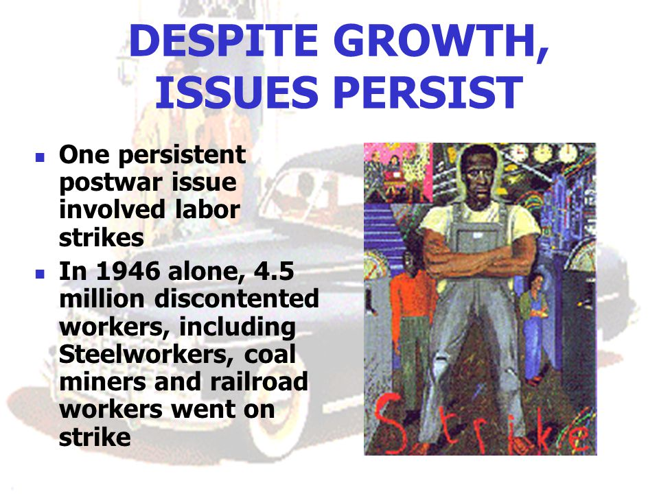 DESPITE GROWTH, ISSUES PERSIST One persistent postwar issue involved labor strikes In 1946 alone, 4.5 million discontented workers, including Steelworkers, coal miners and railroad workers went on strike