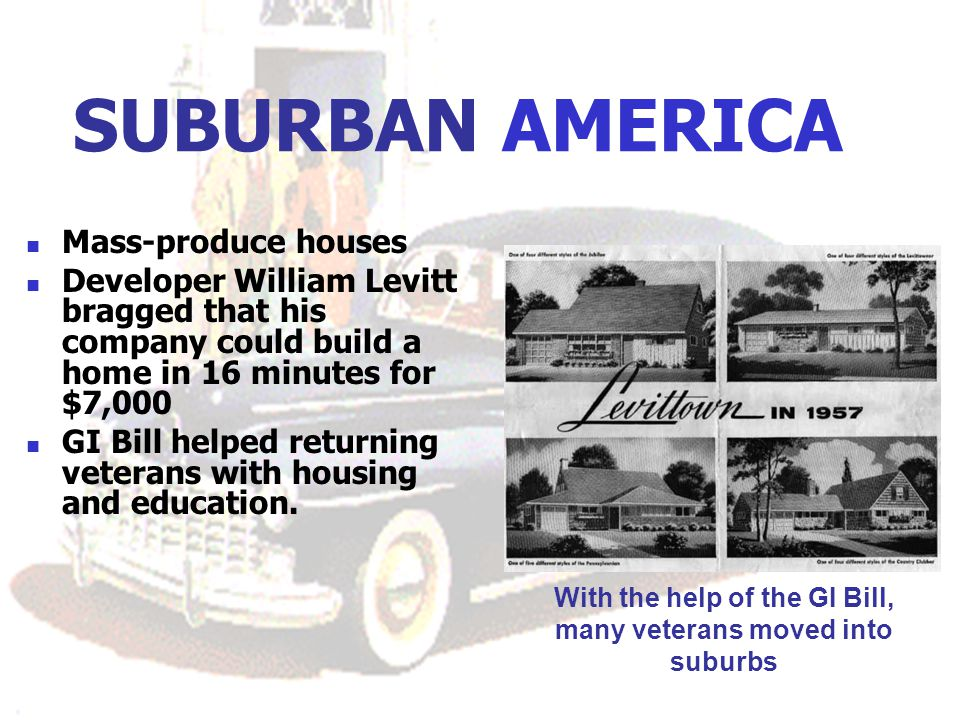SUBURBAN AMERICA Mass-produce houses Developer William Levitt bragged that his company could build a home in 16 minutes for $7,000 GI Bill helped returning veterans with housing and education.