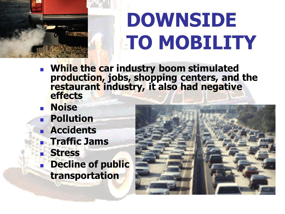DOWNSIDE TO MOBILITY While the car industry boom stimulated production, jobs, shopping centers, and the restaurant industry, it also had negative effects Noise Pollution Accidents Traffic Jams Stress Decline of public transportation