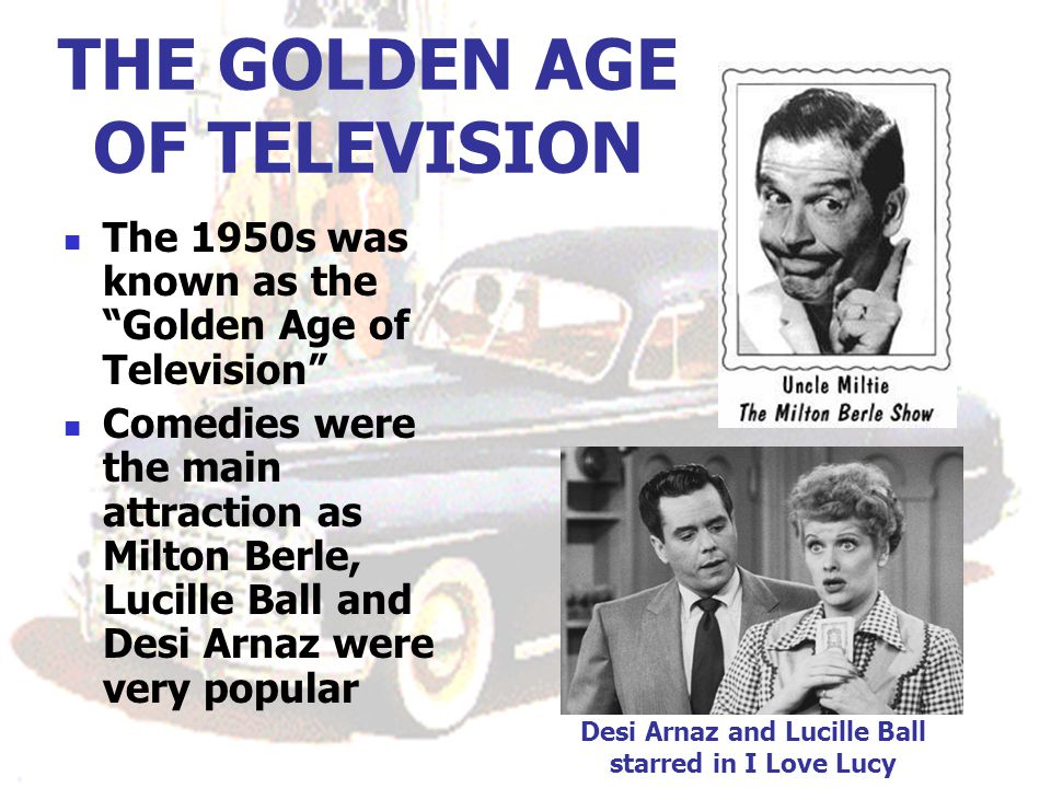 THE GOLDEN AGE OF TELEVISION The 1950s was known as the Golden Age of Television Comedies were the main attraction as Milton Berle, Lucille Ball and Desi Arnaz were very popular Desi Arnaz and Lucille Ball starred in I Love Lucy