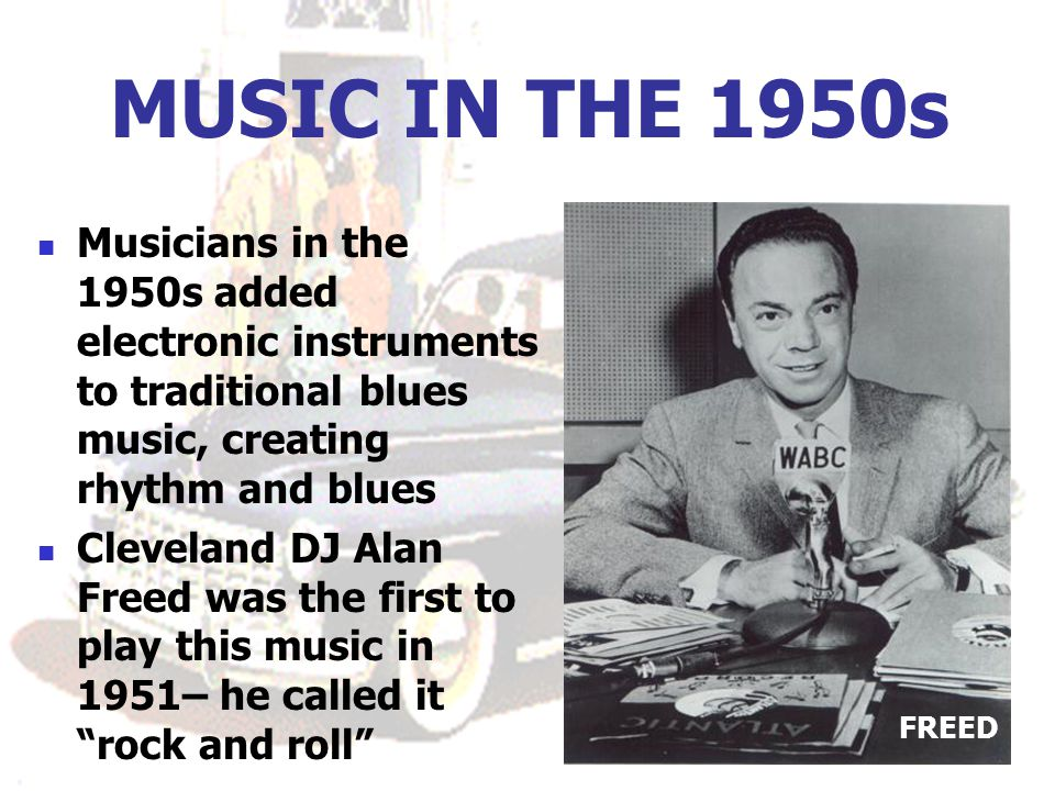 MUSIC IN THE 1950s Musicians in the 1950s added electronic instruments to traditional blues music, creating rhythm and blues Cleveland DJ Alan Freed was the first to play this music in 1951– he called it rock and roll FREED