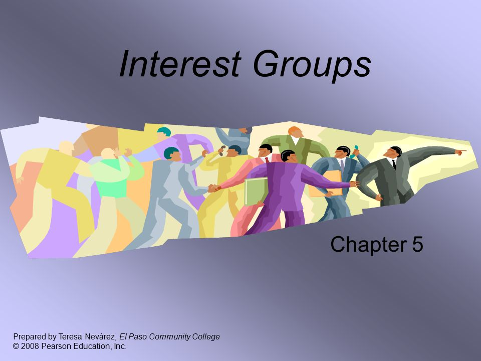 Interest Groups Chapter 5 Prepared by Teresa Nevárez, El Paso Community College © 2008 Pearson Education, Inc.