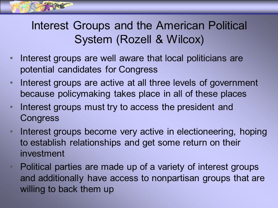 Interest Groups and the American Political System (Rozell & Wilcox) Interest groups are well aware that local politicians are potential candidates for Congress Interest groups are active at all three levels of government because policymaking takes place in all of these places Interest groups must try to access the president and Congress Interest groups become very active in electioneering, hoping to establish relationships and get some return on their investment Political parties are made up of a variety of interest groups and additionally have access to nonpartisan groups that are willing to back them up