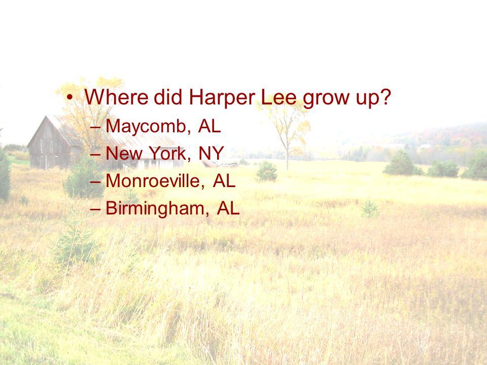 Where did Harper Lee grow up? –Maycomb, AL –New York, NY –Monroeville, AL –Birmingham, AL