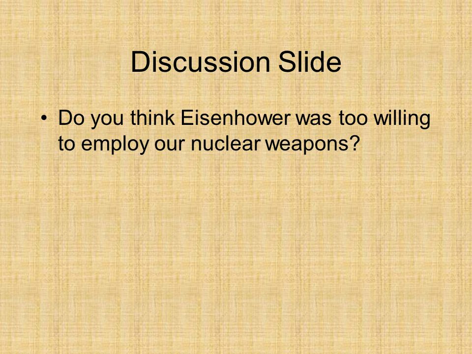 Discussion Slide Do you think Eisenhower was too willing to employ our nuclear weapons?