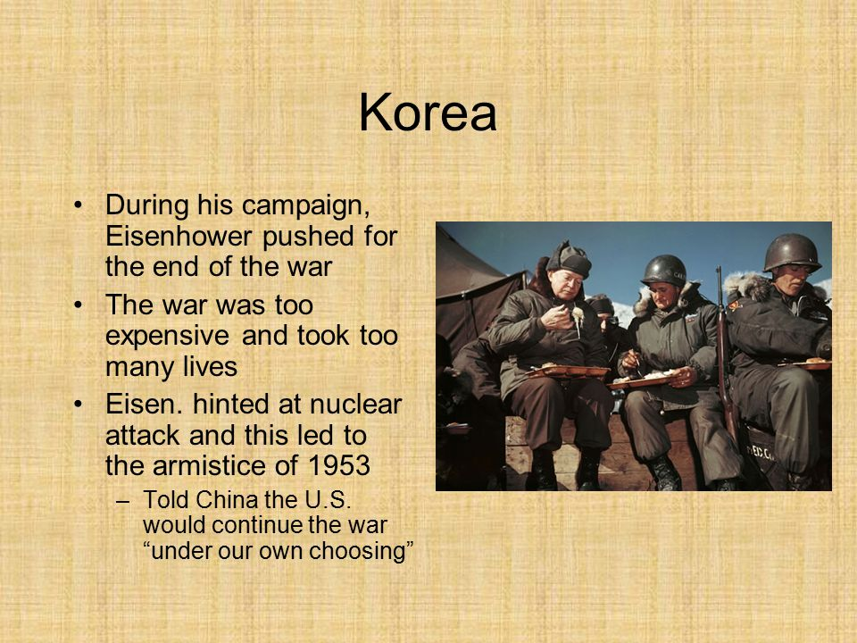 Korea During his campaign, Eisenhower pushed for the end of the war The war was too expensive and took too many lives Eisen.
