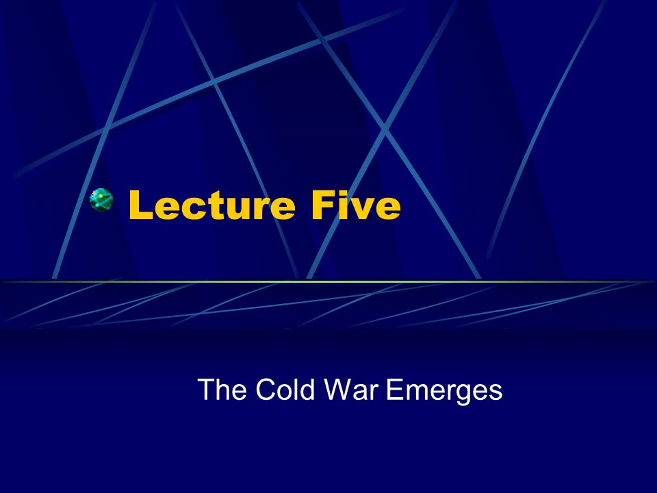 Lecture Five The Cold War Emerges