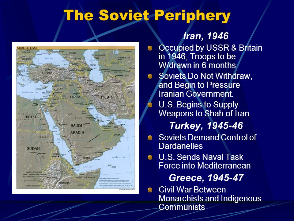 The Soviet Periphery Iran, 1946 Occupied by USSR & Britain in 1946; Troops to be W/drawn in 6 months Soviets Do Not Withdraw, and Begin to Pressure Iranian Government.