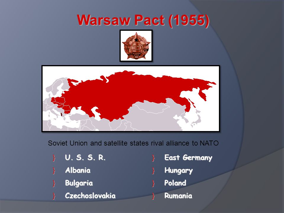 Warsaw Pact (1955) }U. S. S. R. }Albania }Bulgaria }Czechoslovakia }East Germany }Hungary }Poland }Rumania Soviet Union and satellite states rival all