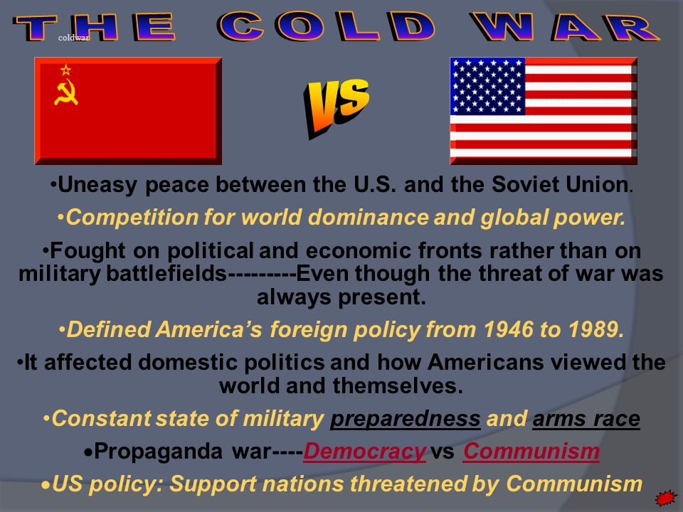 Uneasy peace between the U.S. and the Soviet Union. Competition for world dominance and global power. Fought on political and economic fronts rather t